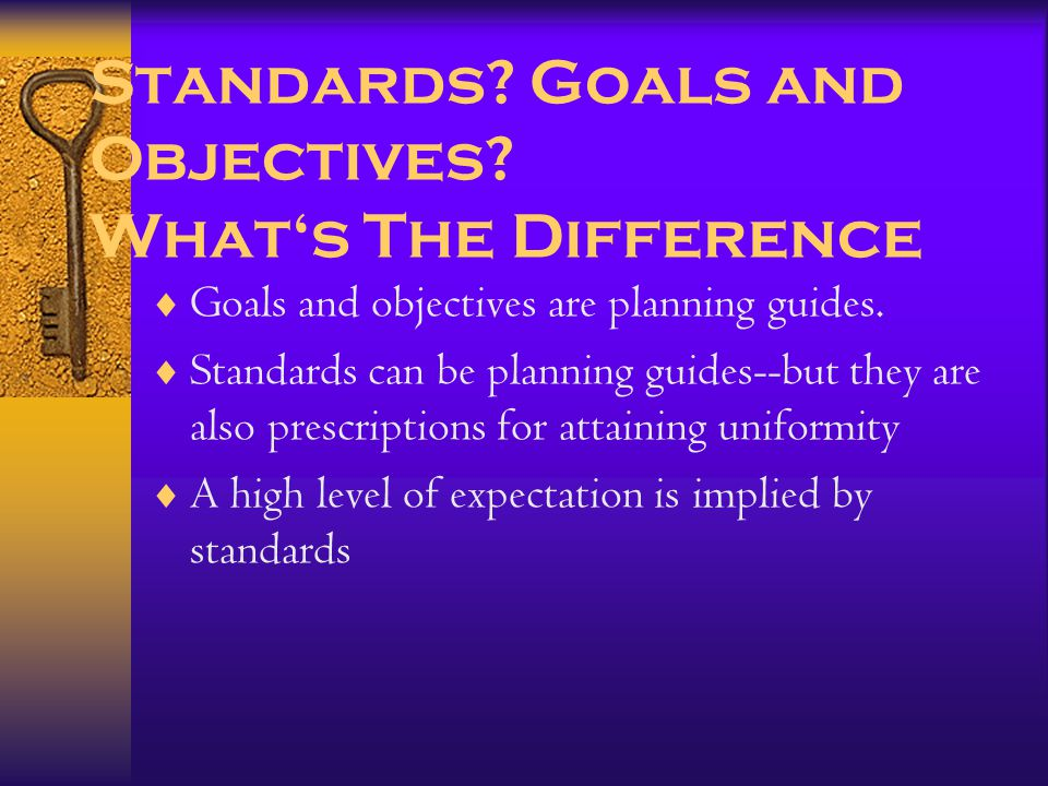 Standards. Goals and Objectives. What's The Difference  Goals and objectives are planning guides.