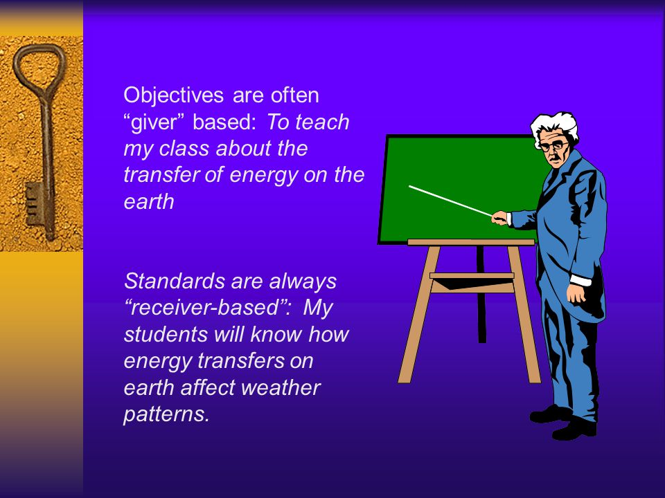 Objectives are often giver based: To teach my class about the transfer of energy on the earth Standards are always receiver-based : My students will know how energy transfers on earth affect weather patterns.