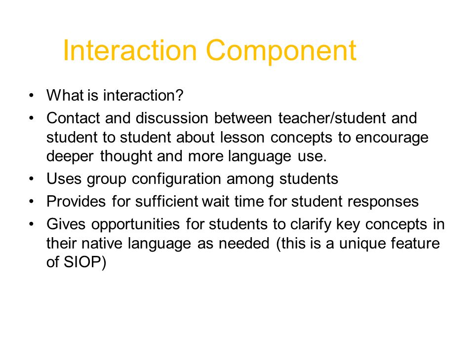 Comprehensible Input Speech appropriate for students' proficiency levels (slower rate, enunciation and simple sentence structure for beginners) Clear explanation of academic tasks A variety of techniques used to make concepts clearer (e.g., modeling, visuals, hands-on activities, demonstrations, gestures, body language)