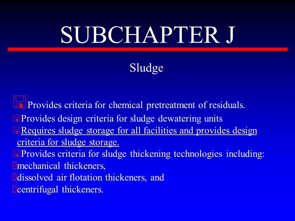 SUBCHAPTER J Sludge < Provides criteria for chemical pretreatment of residuals. < Provides design criteria for sludge dewatering units < Requires slud