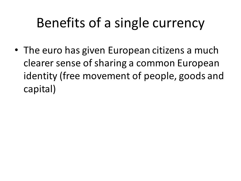 Benefits of a single currency The euro has given European citizens a much clearer sense of sharing a common European identity (free movement of people, goods and capital)