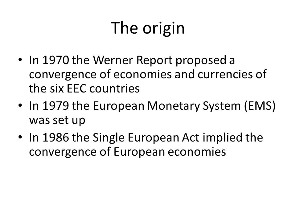 The origin In 1970 the Werner Report proposed a convergence of economies and currencies of the six EEC countries In 1979 the European Monetary System (EMS) was set up In 1986 the Single European Act implied the convergence of European economies