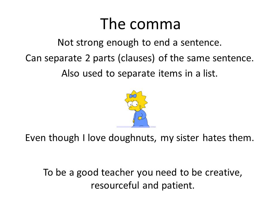 The comma Not strong enough to end a sentence. Can separate 2 parts (clauses) of the same sentence. Also used to separate items in a list. Even though