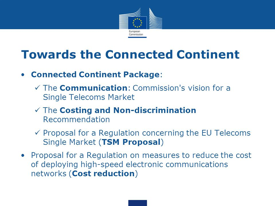 Towards the Connected Continent Connected Continent Package: The Communication: Commission s vision for a Single Telecoms Market The Costing and Non-discrimination Recommendation Proposal for a Regulation concerning the EU Telecoms Single Market (TSM Proposal) Proposal for a Regulation on measures to reduce the cost of deploying high-speed electronic communications networks (Cost reduction)