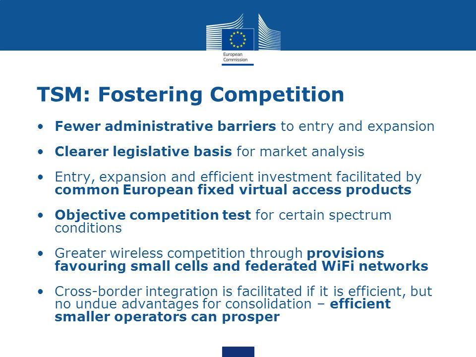 Fewer administrative barriers to entry and expansion Clearer legislative basis for market analysis Entry, expansion and efficient investment facilitated by common European fixed virtual access products Objective competition test for certain spectrum conditions Greater wireless competition through provisions favouring small cells and federated WiFi networks Cross-border integration is facilitated if it is efficient, but no undue advantages for consolidation – efficient smaller operators can prosper TSM: Fostering Competition