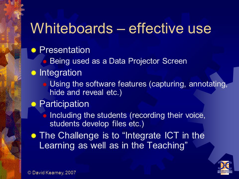 © David Kearney, 2007 Whiteboards – effective use  Presentation  Being used as a Data Projector Screen  Integration  Using the software features (capturing, annotating, hide and reveal etc.)  Participation  Including the students (recording their voice, students develop files etc.)  The Challenge is to Integrate ICT in the Learning as well as in the Teaching