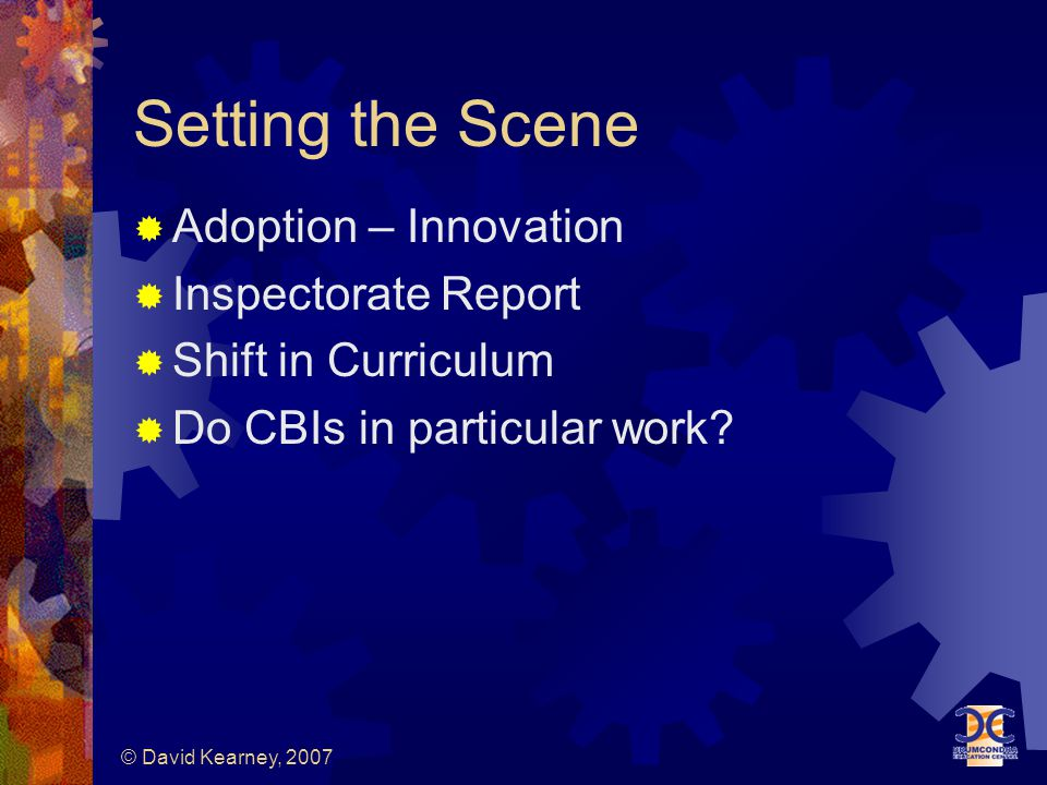 © David Kearney, 2007 Setting the Scene  Adoption – Innovation  Inspectorate Report  Shift in Curriculum  Do CBIs in particular work