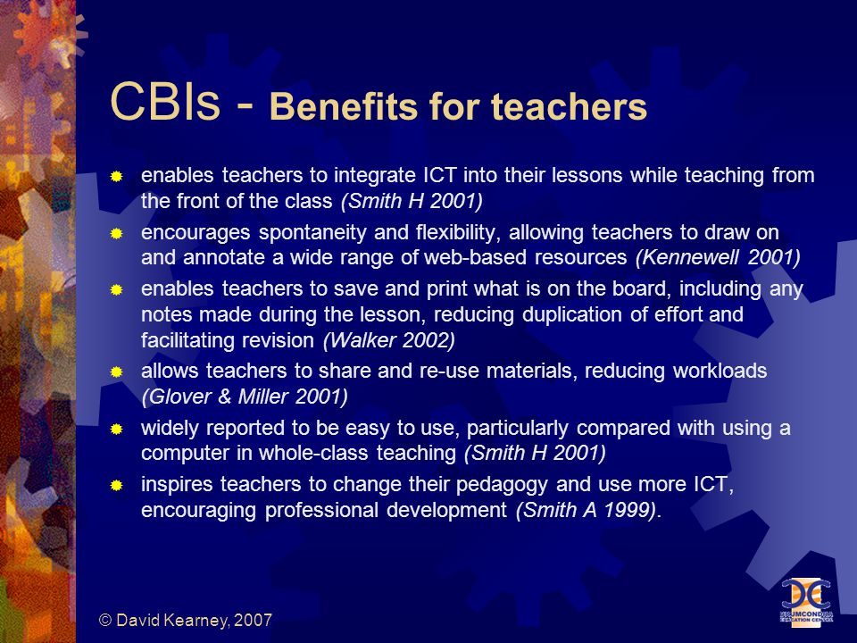 © David Kearney, 2007 CBIs - Benefits for teachers  enables teachers to integrate ICT into their lessons while teaching from the front of the class (Smith H 2001)  encourages spontaneity and flexibility, allowing teachers to draw on and annotate a wide range of web-based resources (Kennewell 2001)  enables teachers to save and print what is on the board, including any notes made during the lesson, reducing duplication of effort and facilitating revision (Walker 2002)  allows teachers to share and re-use materials, reducing workloads (Glover & Miller 2001)  widely reported to be easy to use, particularly compared with using a computer in whole-class teaching (Smith H 2001)  inspires teachers to change their pedagogy and use more ICT, encouraging professional development (Smith A 1999).