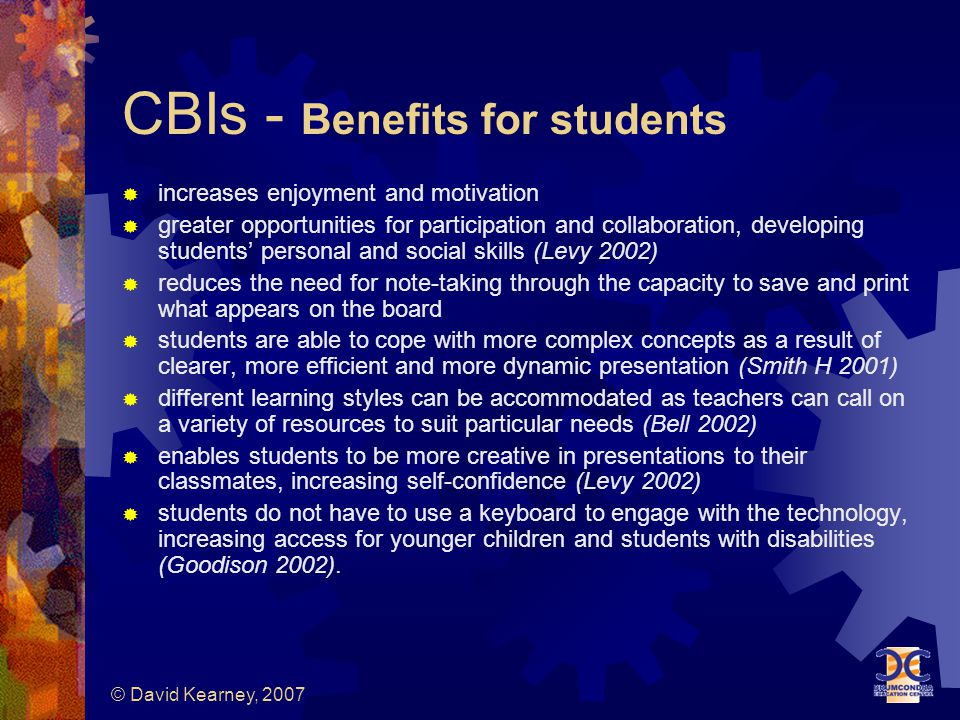 © David Kearney, 2007 CBIs - Benefits for students  increases enjoyment and motivation  greater opportunities for participation and collaboration, developing students' personal and social skills (Levy 2002)  reduces the need for note-taking through the capacity to save and print what appears on the board  students are able to cope with more complex concepts as a result of clearer, more efficient and more dynamic presentation (Smith H 2001)  different learning styles can be accommodated as teachers can call on a variety of resources to suit particular needs (Bell 2002)  enables students to be more creative in presentations to their classmates, increasing self-confidence (Levy 2002)  students do not have to use a keyboard to engage with the technology, increasing access for younger children and students with disabilities (Goodison 2002).