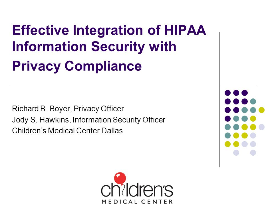 Effective Integration of HIPAA Information Security with Privacy Compliance Richard B. Boyer, Privacy Officer Jody S. Hawkins, Information Security Of