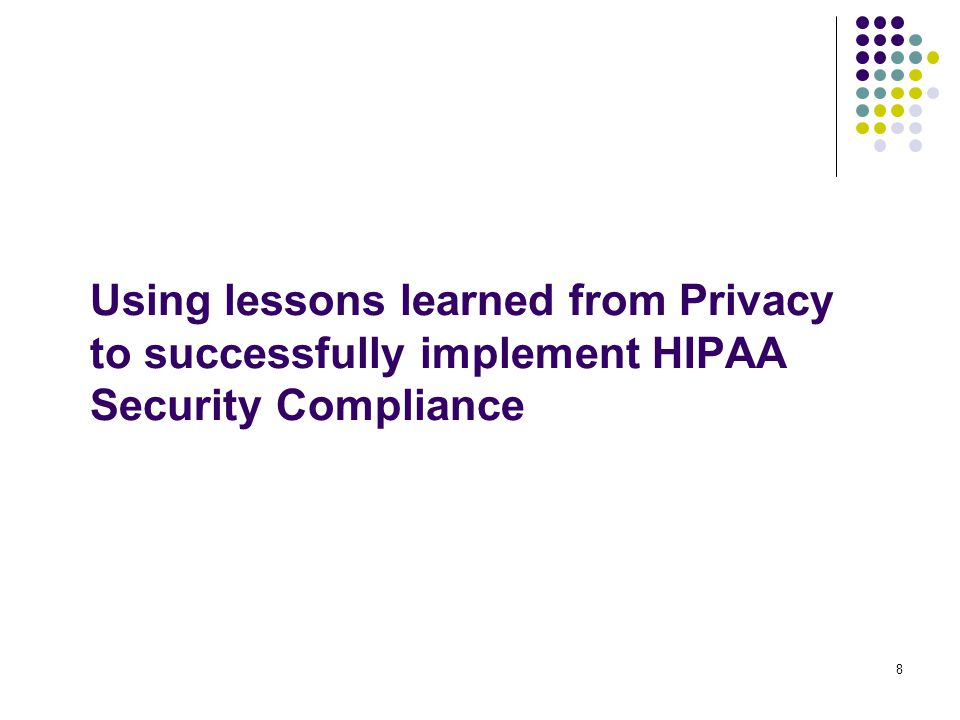 8 Using lessons learned from Privacy to successfully implement HIPAA Security Compliance