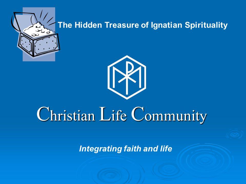 C hristian L ife C ommunity Integrating faith and life The Hidden Treasure of Ignatian Spirituality