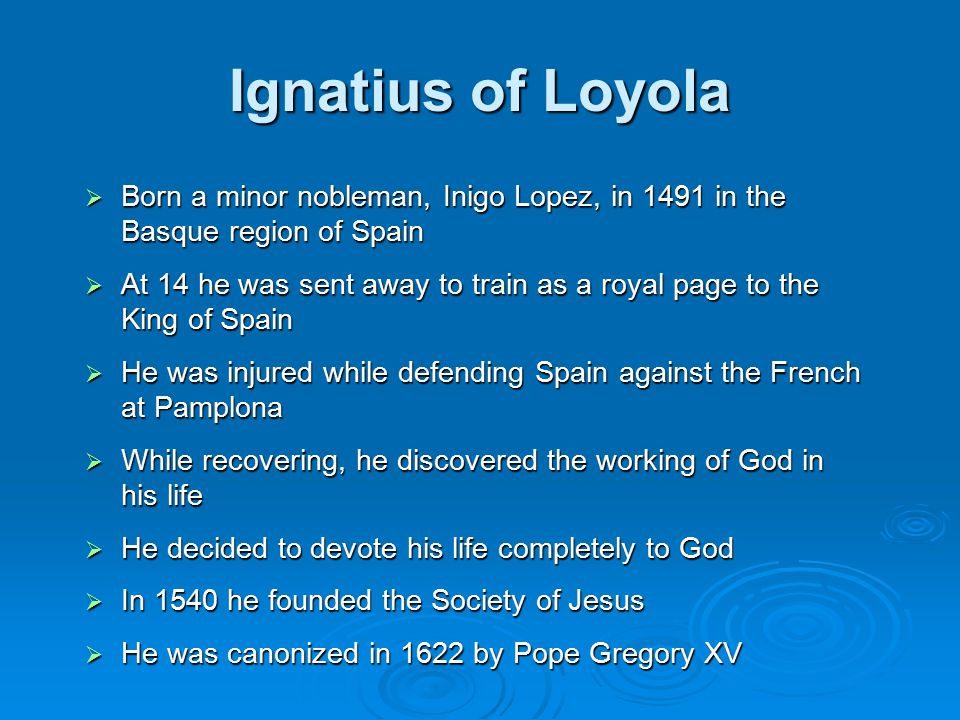 Ignatius of Loyola  Born a minor nobleman, Inigo Lopez, in 1491 in the Basque region of Spain  At 14 he was sent away to train as a royal page to the King of Spain  He was injured while defending Spain against the French at Pamplona  While recovering, he discovered the working of God in his life  He decided to devote his life completely to God  In 1540 he founded the Society of Jesus  He was canonized in 1622 by Pope Gregory XV