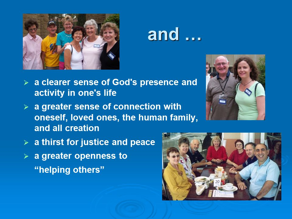 and …   a clearer sense of God s presence and activity in one s life   a greater sense of connection with oneself, loved ones, the human family, and all creation   a thirst for justice and peace   a greater openness to helping others