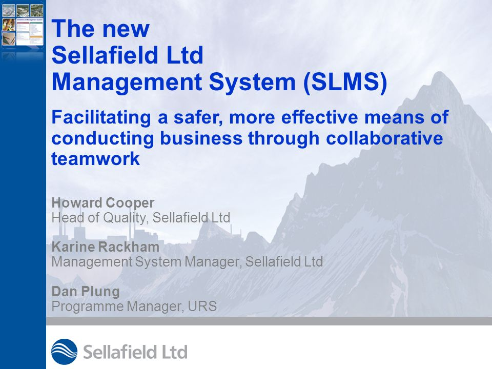 The new Sellafield Ltd Management System (SLMS) Facilitating a safer, more effective means of conducting business through collaborative teamwork Howard Cooper Head of Quality, Sellafield Ltd Karine Rackham Management System Manager, Sellafield Ltd Dan Plung Programme Manager, URS