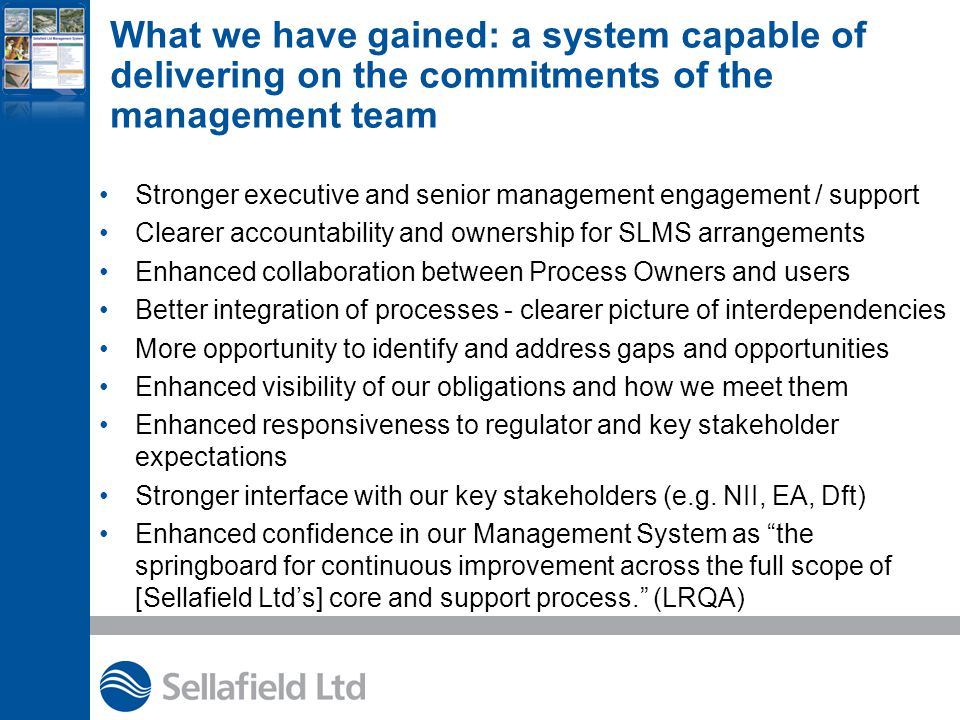 What we have gained: a system capable of delivering on the commitments of the management team Stronger executive and senior management engagement / support Clearer accountability and ownership for SLMS arrangements Enhanced collaboration between Process Owners and users Better integration of processes - clearer picture of interdependencies More opportunity to identify and address gaps and opportunities Enhanced visibility of our obligations and how we meet them Enhanced responsiveness to regulator and key stakeholder expectations Stronger interface with our key stakeholders (e.g.