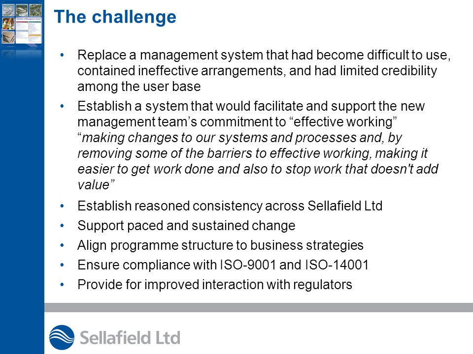 The challenge Replace a management system that had become difficult to use, contained ineffective arrangements, and had limited credibility among the user base Establish a system that would facilitate and support the new management team's commitment to effective working making changes to our systems and processes and, by removing some of the barriers to effective working, making it easier to get work done and also to stop work that doesn t add value Establish reasoned consistency across Sellafield Ltd Support paced and sustained change Align programme structure to business strategies Ensure compliance with ISO-9001 and ISO-14001 Provide for improved interaction with regulators