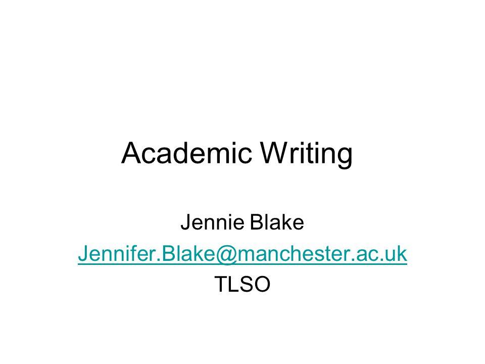Academic Writing Jennie Blake Jennifer.Blake@manchester.ac.uk TLSO