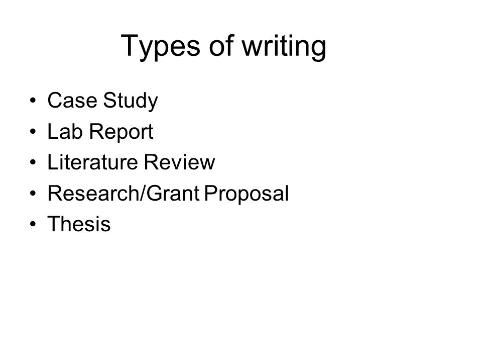 Types of writing Case Study Lab Report Literature Review Research/Grant Proposal Thesis