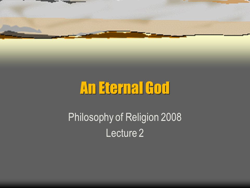 An Eternal God Philosophy of Religion 2008 Lecture 2
