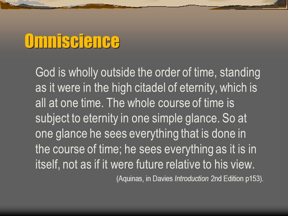 Omniscience God is wholly outside the order of time, standing as it were in the high citadel of eternity, which is all at one time. The whole course o