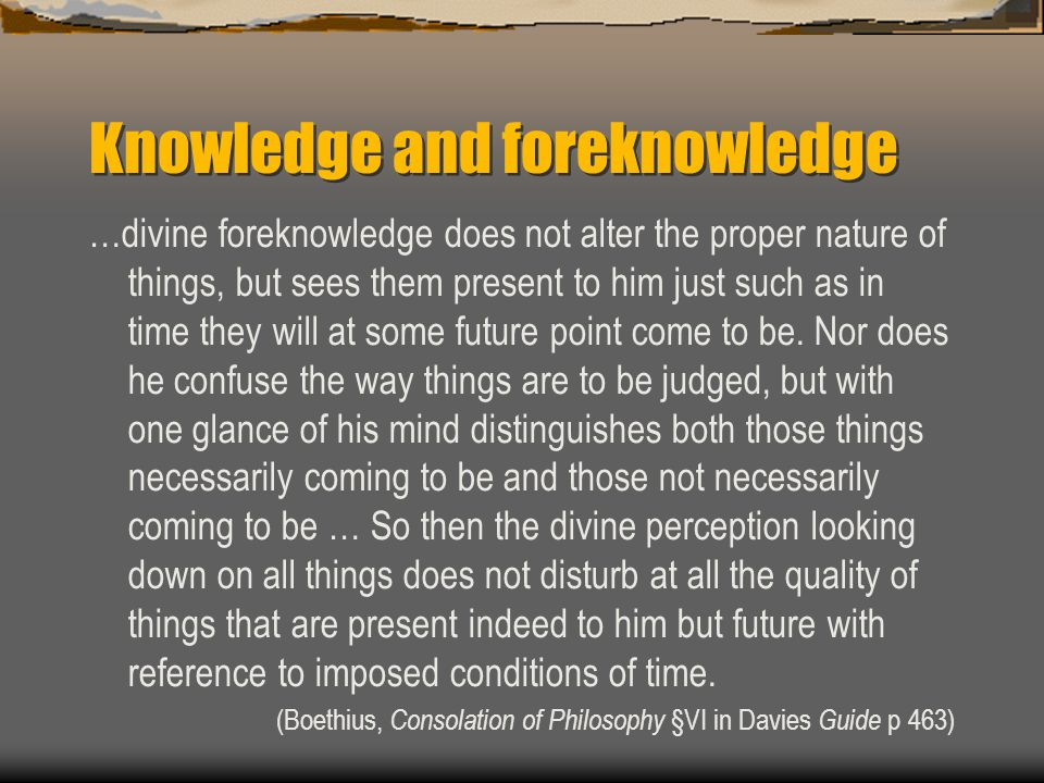 Knowledge and foreknowledge …divine foreknowledge does not alter the proper nature of things, but sees them present to him just such as in time they w