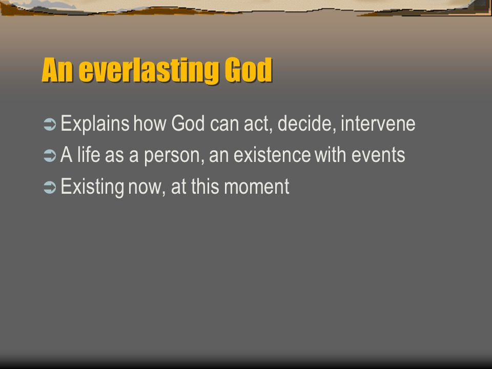 An everlasting God  Explains how God can act, decide, intervene  A life as a person, an existence with events  Existing now, at this moment