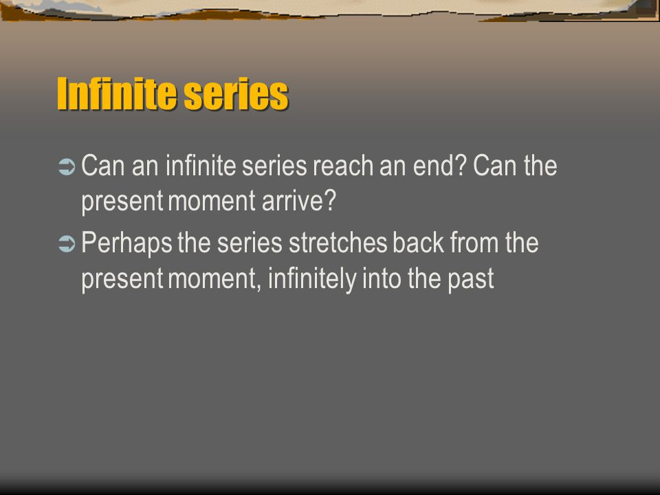 Infinite series  Can an infinite series reach an end? Can the present moment arrive?  Perhaps the series stretches back from the present moment, inf
