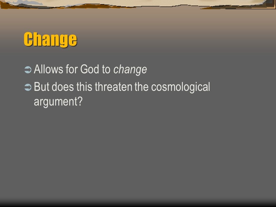 Change  Allows for God to change  But does this threaten the cosmological argument?