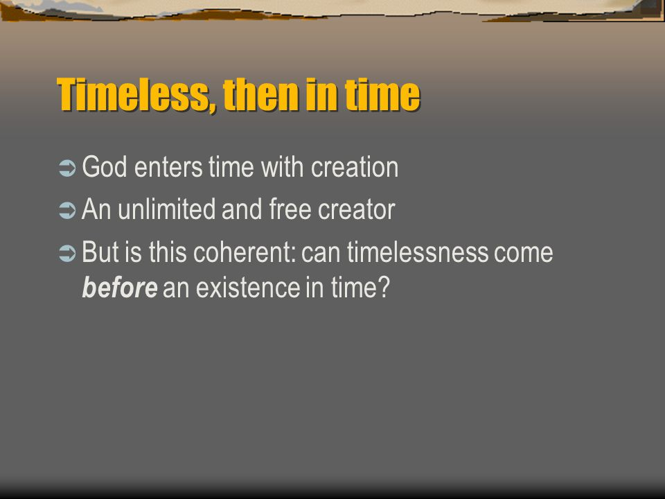 Timeless, then in time  God enters time with creation  An unlimited and free creator  But is this coherent: can timelessness come before an existen