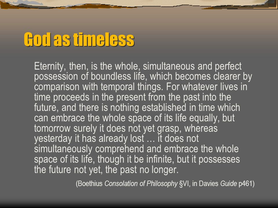 God as timeless Eternity, then, is the whole, simultaneous and perfect possession of boundless life, which becomes clearer by comparison with temporal