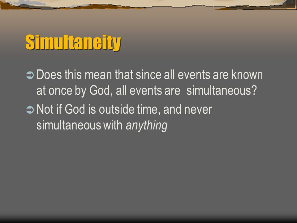 Simultaneity  Does this mean that since all events are known at once by God, all events are simultaneous?  Not if God is outside time, and never sim