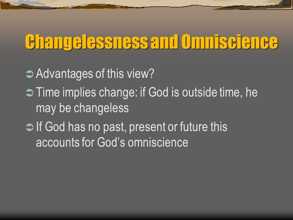 Changelessness and Omniscience  Advantages of this view?  Time implies change: if God is outside time, he may be changeless  If God has no past, pr