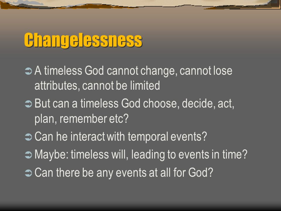Changelessness  A timeless God cannot change, cannot lose attributes, cannot be limited  But can a timeless God choose, decide, act, plan, remember