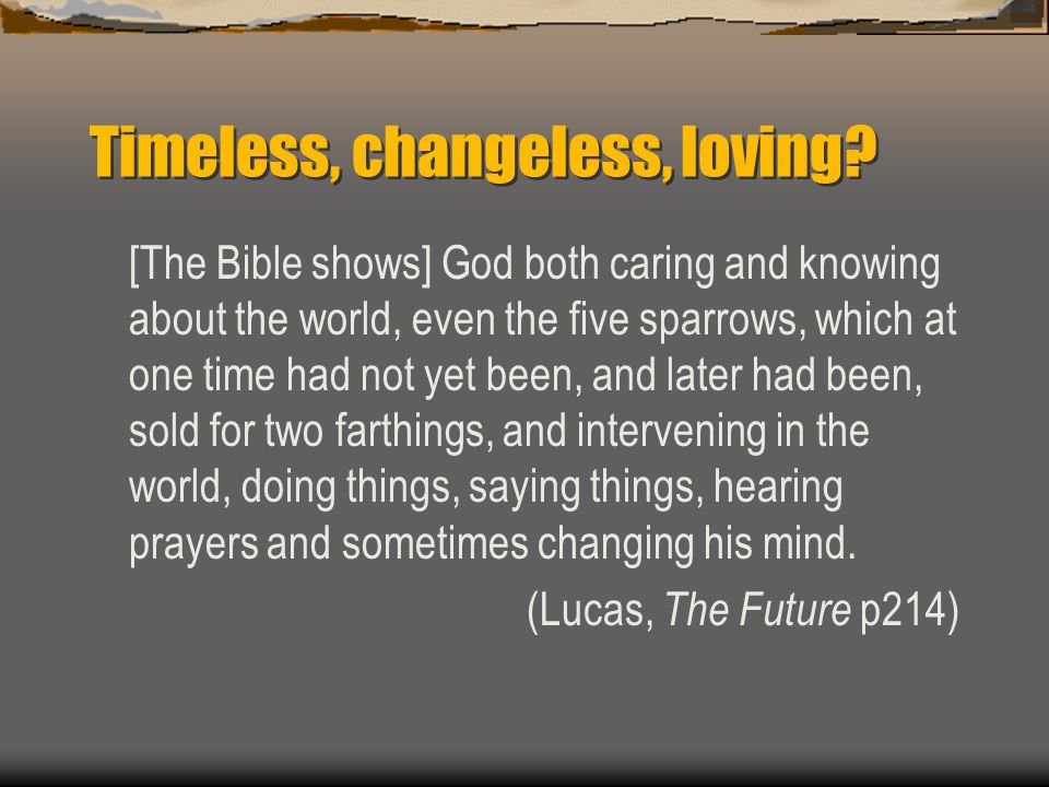 Timeless, changeless, loving? [The Bible shows] God both caring and knowing about the world, even the five sparrows, which at one time had not yet bee
