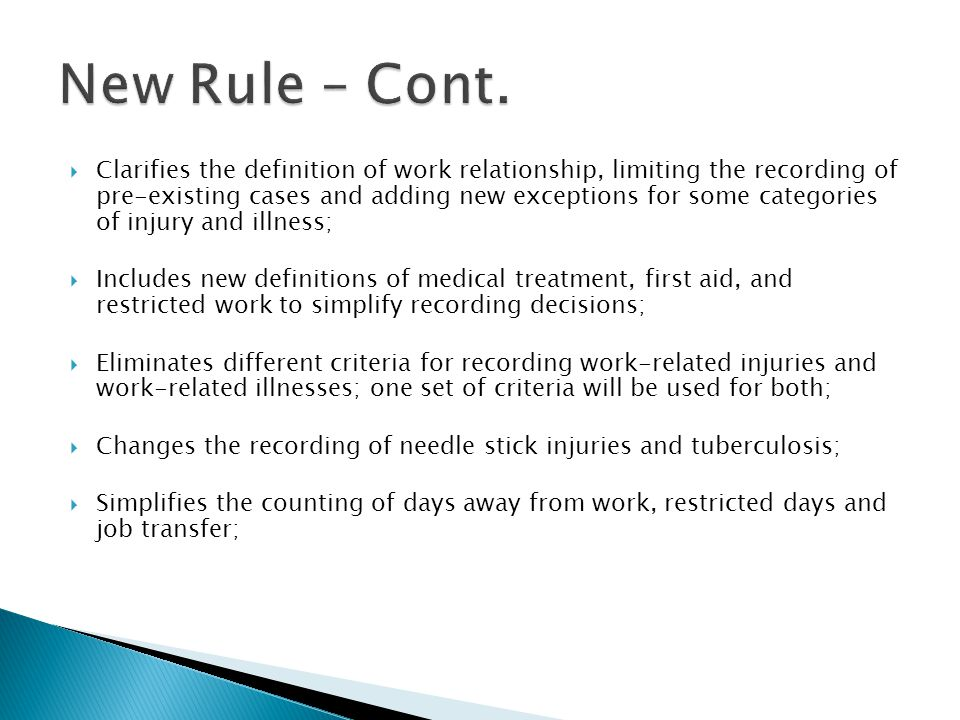  Clarifies the definition of work relationship, limiting the recording of pre-existing cases and adding new exceptions for some categories of injury and illness;  Includes new definitions of medical treatment, first aid, and restricted work to simplify recording decisions;  Eliminates different criteria for recording work-related injuries and work-related illnesses; one set of criteria will be used for both;  Changes the recording of needle stick injuries and tuberculosis;  Simplifies the counting of days away from work, restricted days and job transfer;