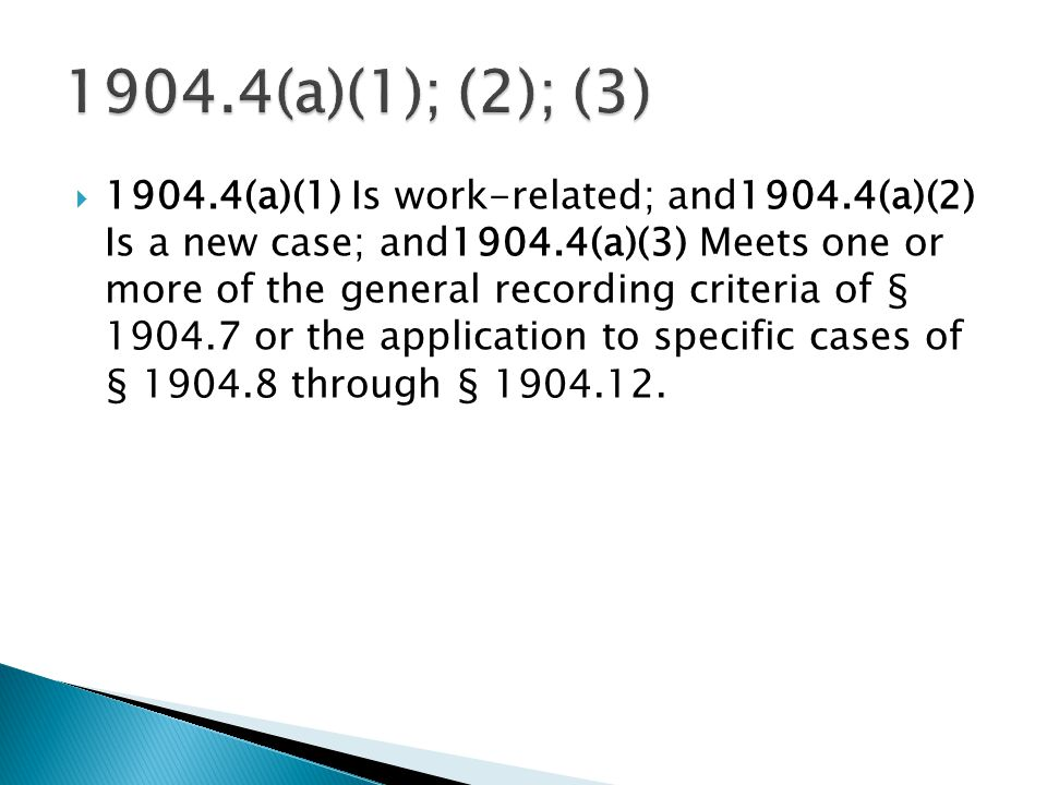  1904.4(a)(1) Is work-related; and1904.4(a)(2) Is a new case; and1904.4(a)(3) Meets one or more of the general recording criteria of § 1904.7 or the