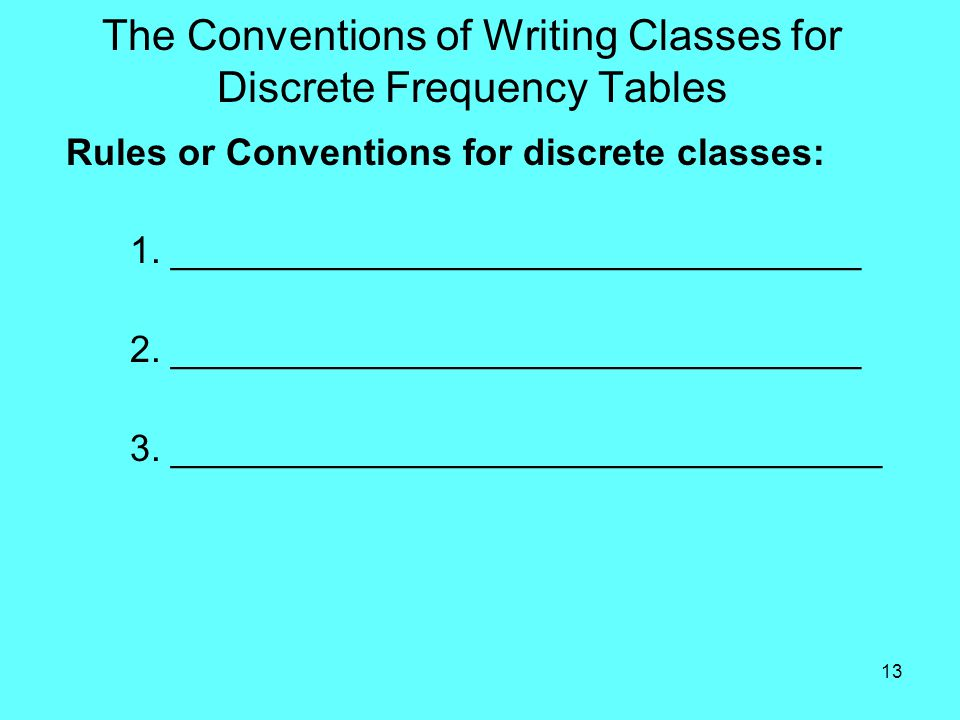 13 The Conventions of Writing Classes for Discrete Frequency Tables Rules or Conventions for discrete classes: 1.