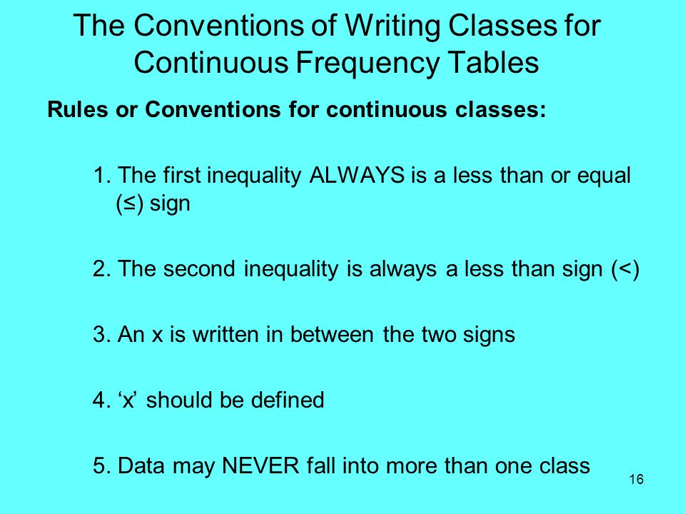 16 The Conventions of Writing Classes for Continuous Frequency Tables Rules or Conventions for continuous classes: 1.