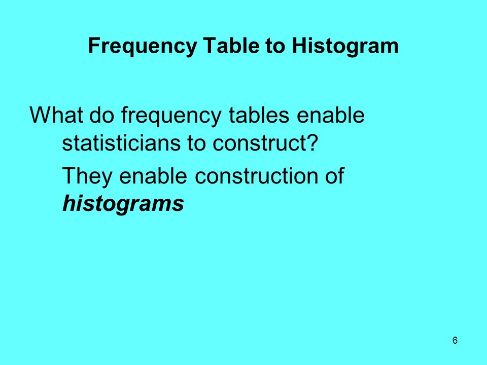 6 Frequency Table to Histogram What do frequency tables enable statisticians to construct.