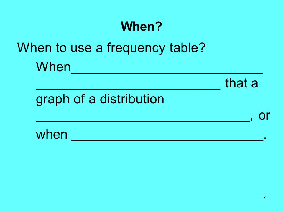 7 When. When to use a frequency table.
