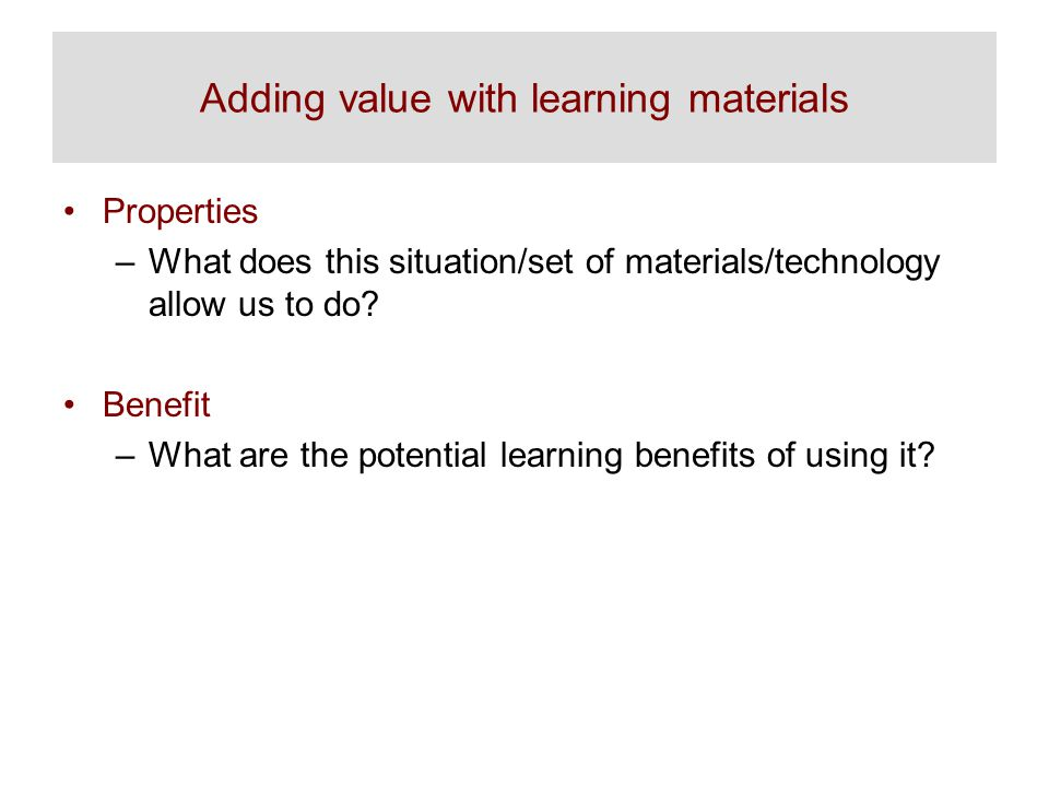 Adding value with learning materials Properties –What does this situation/set of materials/technology allow us to do.