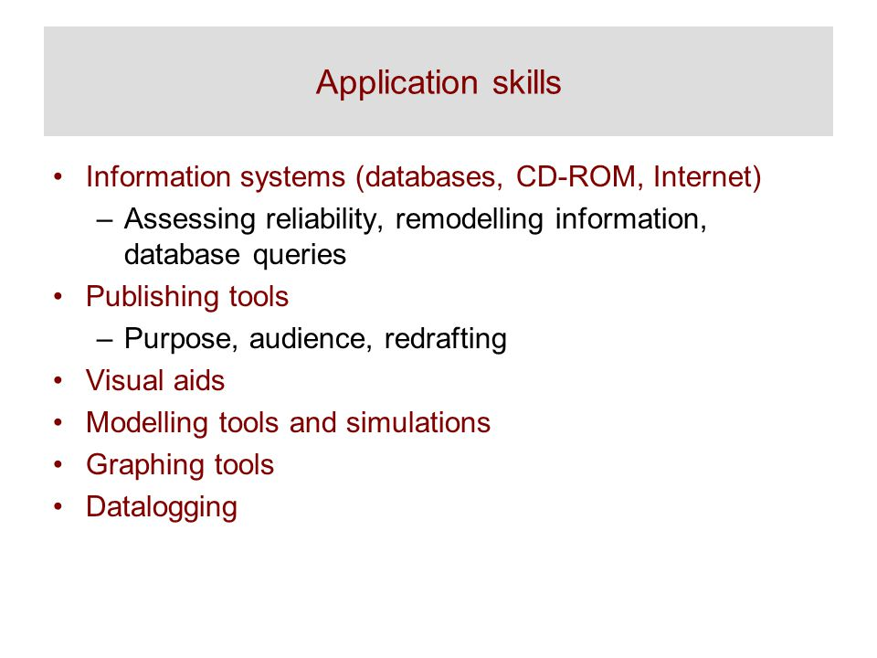 Application skills Information systems (databases, CD-ROM, Internet) –Assessing reliability, remodelling information, database queries Publishing tools –Purpose, audience, redrafting Visual aids Modelling tools and simulations Graphing tools Datalogging