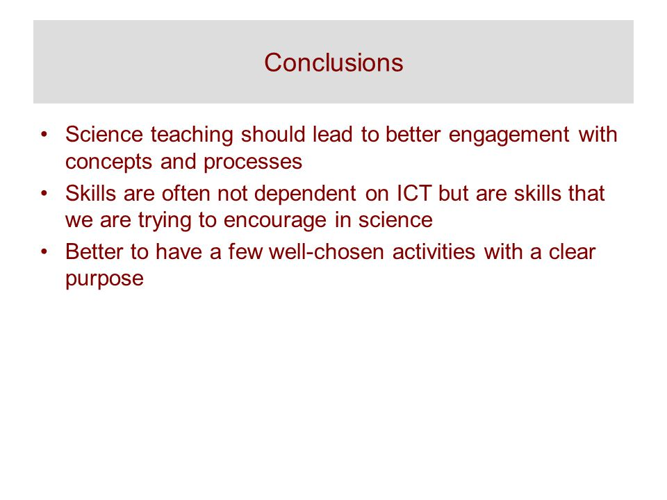 Conclusions Science teaching should lead to better engagement with concepts and processes Skills are often not dependent on ICT but are skills that we are trying to encourage in science Better to have a few well-chosen activities with a clear purpose