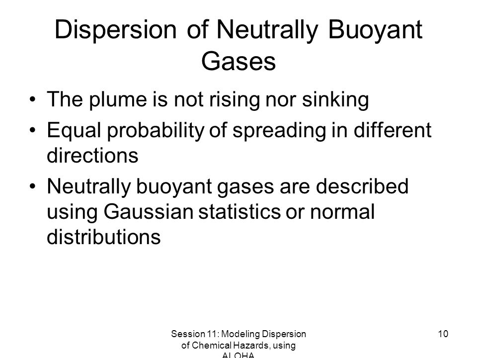 Session 11: Modeling Dispersion of Chemical Hazards, using ALOHA 10 Dispersion of Neutrally Buoyant Gases The plume is not rising nor sinking Equal probability of spreading in different directions Neutrally buoyant gases are described using Gaussian statistics or normal distributions