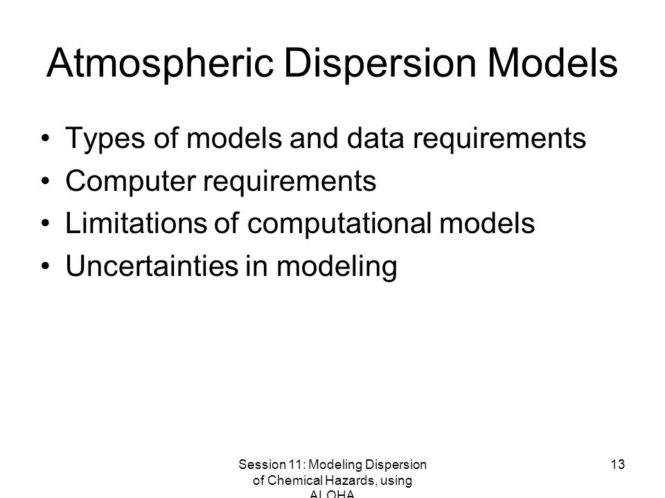 Session 11: Modeling Dispersion of Chemical Hazards, using ALOHA 13 Atmospheric Dispersion Models Types of models and data requirements Computer requirements Limitations of computational models Uncertainties in modeling