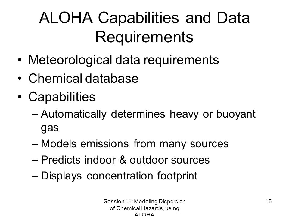 Session 11: Modeling Dispersion of Chemical Hazards, using ALOHA 15 ALOHA Capabilities and Data Requirements Meteorological data requirements Chemical database Capabilities –Automatically determines heavy or buoyant gas –Models emissions from many sources –Predicts indoor & outdoor sources –Displays concentration footprint