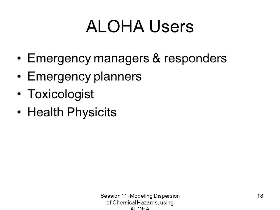 Session 11: Modeling Dispersion of Chemical Hazards, using ALOHA 18 ALOHA Users Emergency managers & responders Emergency planners Toxicologist Health Physicits