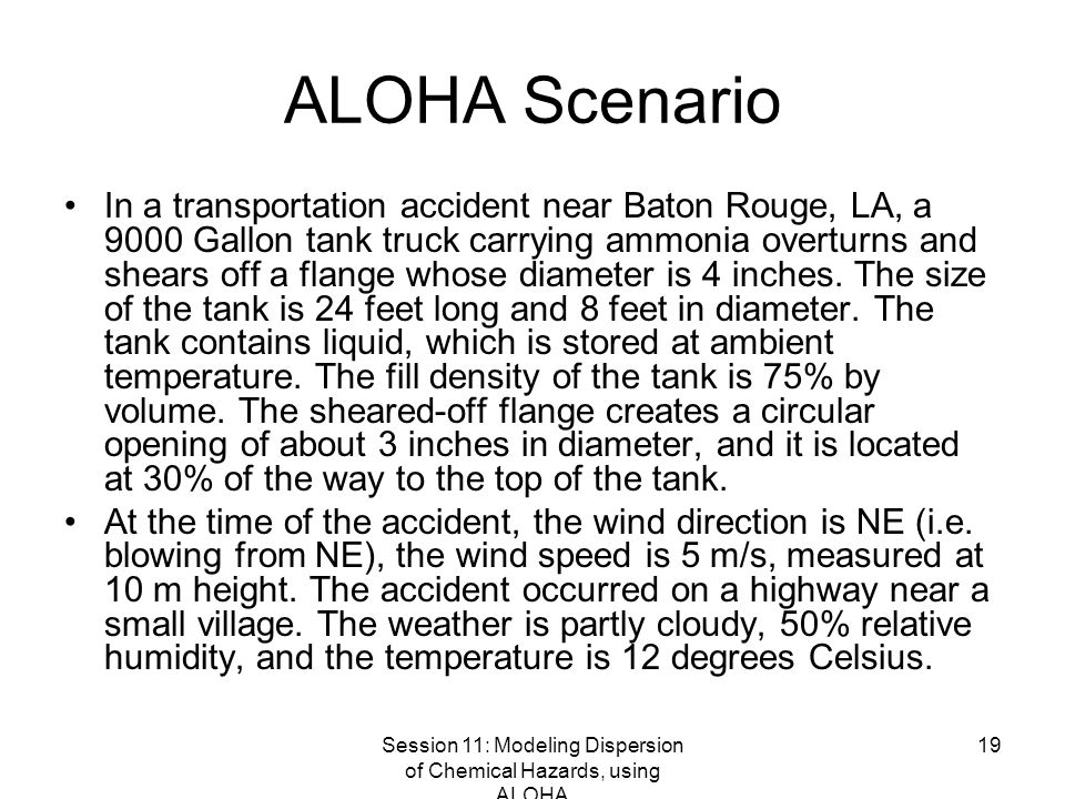 Session 11: Modeling Dispersion of Chemical Hazards, using ALOHA 19 ALOHA Scenario In a transportation accident near Baton Rouge, LA, a 9000 Gallon tank truck carrying ammonia overturns and shears off a flange whose diameter is 4 inches.