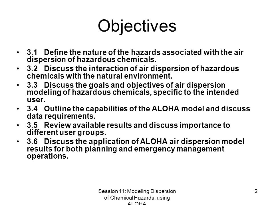 Session 11: Modeling Dispersion of Chemical Hazards, using ALOHA 2 Objectives 3.1Define the nature of the hazards associated with the air dispersion of hazardous chemicals.